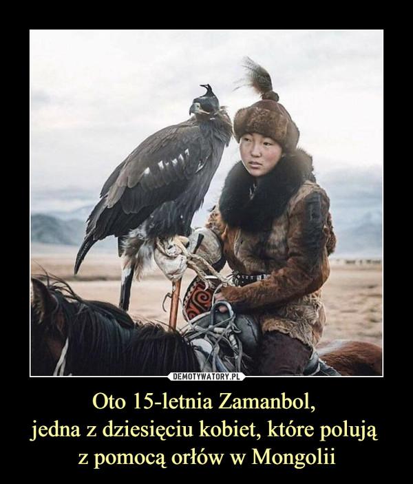 Oto 15-letnia Zamanbol, jedna z dziesięciu kobiet, które polują z pomocą orłów w Mongolii –