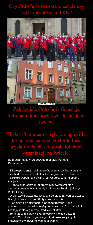 Założyciele Ordo Iuris finansują milionami konserwatywną krucjatę na świecie.Blisko 10 mln euro - tyle w ciągu kilku lat ojcowie założyciele Ordo Iuris wysłali z Polski do ultrakatolickich organizacji na świecie. – Ustalenia międzynarodowego śledztwa Fundacji Reporterów:- Z korespondencji i dokumentów wiemy, jak finansowana była budowa sieci ultrakatolickich organizacji na świecie- Z Polski współfinansowana jest współczesna, globalna krucjata- Europejskim centrum operacyjnym światowej sieci ultrakonserwatystów stała się krakowska Fundacja Instytut Piotra Skargi- Organizacja przez lata wysyłała do siostrzanych struktur w Brazylii i Francji około 500 tys. euro rocznie- Pieniądze są najczęściej nieopodatkowane. Jako pochodzące z darowizn krążą bez ograniczeń po świecie i zasilają konta organizacji tradycjonalistów- To także z inicjatywy Skargowców w Polsce powstał instytut Ordo Iuris, organizacja ultrakonserwatywnych prawników z wpływami w obozie władzy