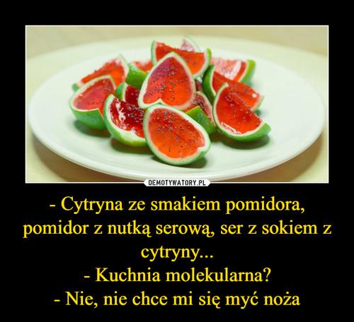 - Cytryna ze smakiem pomidora, pomidor z nutką serową, ser z sokiem z cytryny... - Kuchnia molekularna? - Nie, nie chce mi się myć noża