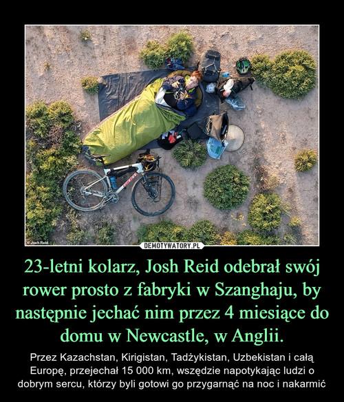 23-letni kolarz, Josh Reid odebrał swój rower prosto z fabryki w Szanghaju, by następnie jechać nim przez 4 miesiące do domu w Newcastle, w Anglii.