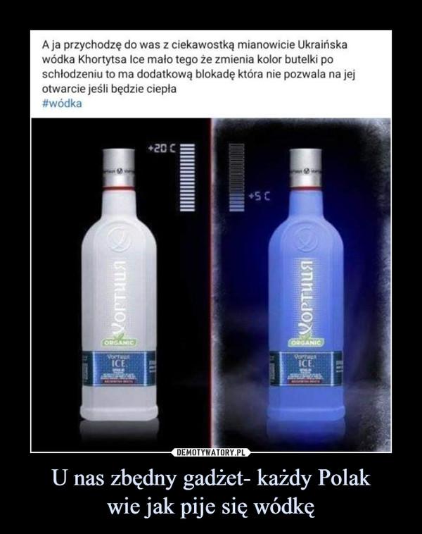 U nas zbędny gadżet- każdy Polakwie jak pije się wódkę –  A ja przychodzę do was z ciekawostką mianowicie Ukraińska wódka Khortytsa Ice mało tego że zmienia kolor butelki po schłodzeniu to ma dodatkową blokadę która nie pozwala na jej otwarcie jeśli będzie ciepła #wódka