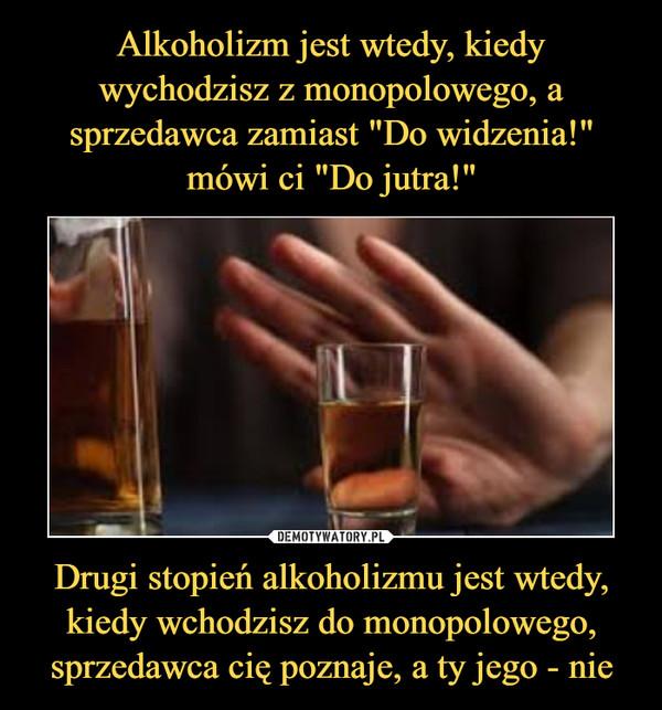 Drugi stopień alkoholizmu jest wtedy, kiedy wchodzisz do monopolowego, sprzedawca cię poznaje, a ty jego - nie –