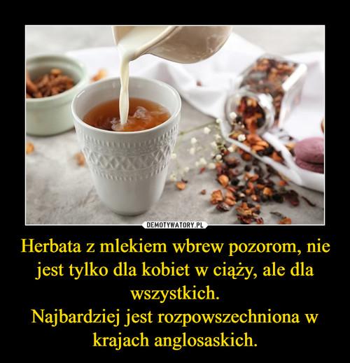 Herbata z mlekiem wbrew pozorom, nie jest tylko dla kobiet w ciąży, ale dla wszystkich. Najbardziej jest rozpowszechniona w krajach anglosaskich.