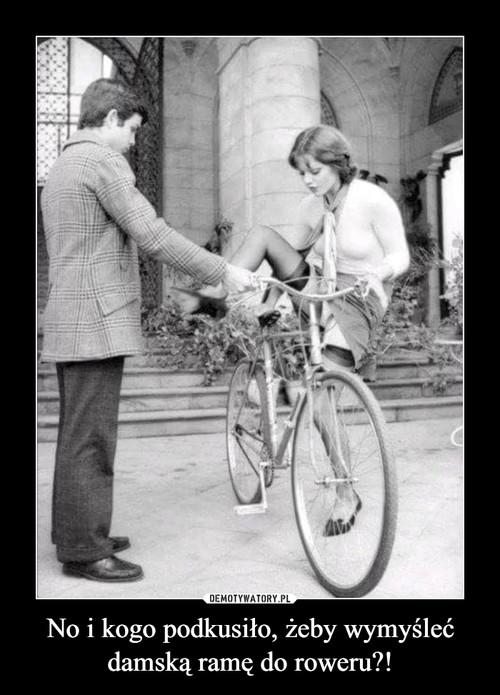 No i kogo podkusiło, żeby wymyśleć damską ramę do roweru?!