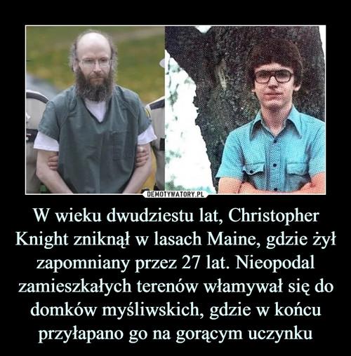 W wieku dwudziestu lat, Christopher Knight zniknął w lasach Maine, gdzie żył zapomniany przez 27 lat. Nieopodal zamieszkałych terenów włamywał się do domków myśliwskich, gdzie w końcu przyłapano go na gorącym uczynku