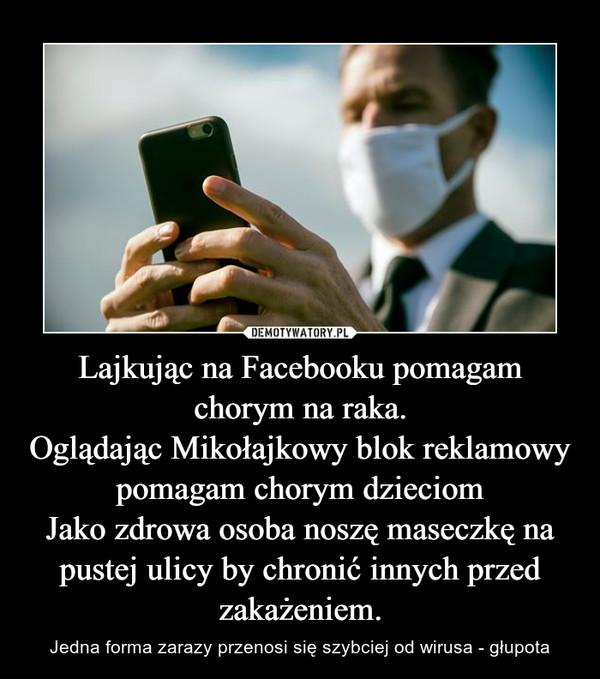 Lajkując na Facebooku pomagam chorym na raka.Oglądając Mikołajkowy blok reklamowy pomagam chorym dzieciomJako zdrowa osoba noszę maseczkę na pustej ulicy by chronić innych przed zakażeniem. – Jedna forma zarazy przenosi się szybciej od wirusa -głupota