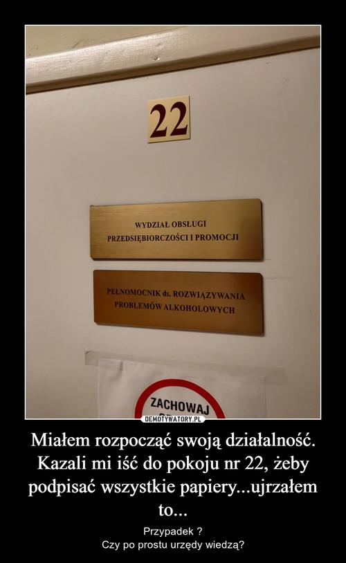 Miałem rozpocząć swoją działalność. Kazali mi iść do pokoju nr 22, żeby podpisać wszystkie papiery...ujrzałem to...
