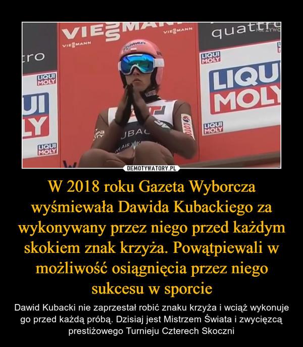 W 2018 roku Gazeta Wyborcza wyśmiewała Dawida Kubackiego za wykonywany przez niego przed każdym skokiem znak krzyża. Powątpiewali w możliwość osiągnięcia przez niego sukcesu w sporcie – Dawid Kubacki nie zaprzestał robić znaku krzyża i wciąż wykonuje go przed każdą próbą. Dzisiaj jest Mistrzem Świata i zwycięzcą prestiżowego Turnieju Czterech Skoczni