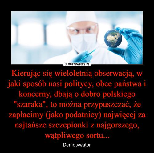 """Kierując się wieloletnią obserwacją, w jaki sposób nasi politycy, obce państwa i koncerny, dbają o dobro polskiego """"szaraka"""", to można przypuszczać, że zapłacimy (jako podatnicy) najwięcej za najtańsze szczepionki z najgorszego, wątpliwego sortu..."""