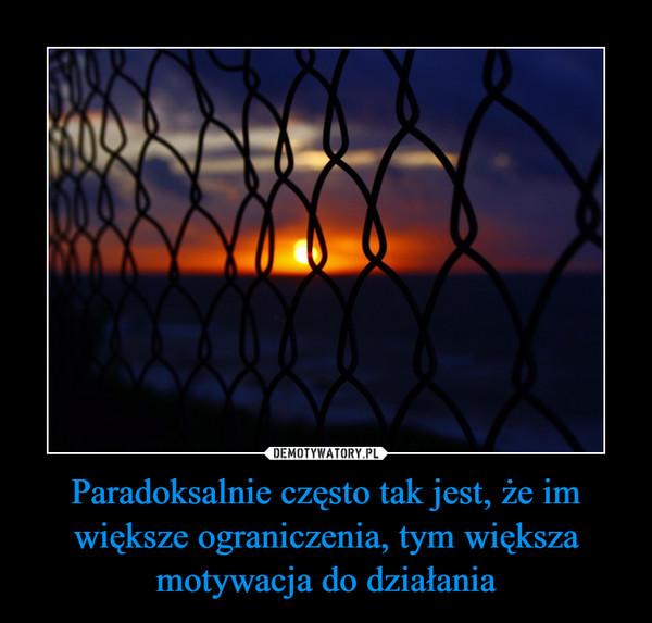 Paradoksalnie często tak jest, że im większe ograniczenia, tym większa motywacja do działania –