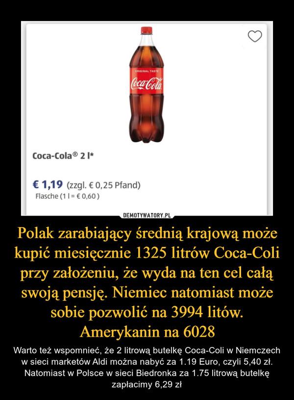 Polak zarabiający średnią krajową może kupić miesięcznie 1325 litrów Coca-Coli przy założeniu, że wyda na ten cel całą swoją pensję. Niemiec natomiast może sobie pozwolić na 3994 litów. Amerykanin na 6028 – Warto też wspomnieć, że 2 litrową butelkę Coca-Coli w Niemczech w sieci marketów Aldi można nabyć za 1.19 Euro, czyli 5,40 zł. Natomiast w Polsce w sieci Biedronka za 1.75 litrową butelkę zapłacimy 6,29 zł