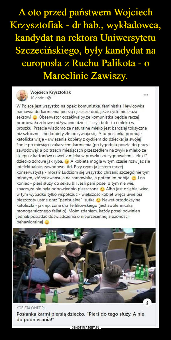 """–  Wojciech Krysztofiak 40 10 godz. • O W Polsce jest wszystko na opak; komunistka, feministka i lewicowka namawia do karmienia piersią i jeszcze dodaje,. cycki nie służa seksowi Obsenvator oczekiwalby,że komunistka będzie raczej promowała zdrowe odżywainie dzieci - czyli butelka i mleko w proszku. Przecie wiadomo,że naturalne mleko jest bardziej toksyczne niż sztuczne - bo kobiety źle odzywiaja się. A tu posłanka promuje katolicka wizję - uwiązania kobiety z cyckiem do dziecka: ja swojej żoniep karmienia (po tygodniu poszła do pracy zawodowej; a po trzech miesiącach przeszedłem na zwykłe mleko ze sklepu z kartonów; nawet z mleka w proszku zrezygnowałem - efekt? dziecko zdrowe jak ryba. A kobieta mogła w tym czasie rozwijac sie intelektualnie. zawodowo, itd. Przy czym ja jestem raczej konsen,vatystą - morał? Ludziom się wszystko chrzani; szczególnie tym młodym, którzy awansuja na stanowiska, a potem im odbija. I na koniec - pierś służy do seksu ,ni poseł o t, nie wie, znaczy,że nie była odpowiednio pieszczona Albo jest oziębła: więc w tym wypadku tylko współczuć - większosć kobiet wręcz uwielbia pieszczoty ustne oraz .penisualne"""" sutka , Nawet ortodoksyjne katoliczki - jak np. żona dra Terlikowskiego (jest zwolenniczką monogamicznego fellatio). Moim zdaniern, każdy poseł powinien jednak posiadać doświadczenia o nieprzecietnej złozonosci behawioralnej KOBIETA.ONET.PL Posłanka karmi piersi, dziecko. """"Pierś do tego służy. A nie do podniecania!"""""""