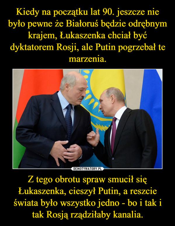 Z tego obrotu spraw smucił się Łukaszenka, cieszył Putin, a reszcie świata było wszystko jedno - bo i tak i tak Rosją rządziłaby kanalia. –