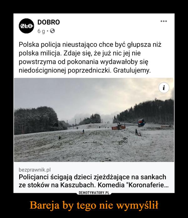 Bareja by tego nie wymyślił –  Polska policja nieustająco chce być głupsza niż polska milicja. Zdaje się, że już nic jej nie powstrzyma od pokonania wydawałoby się niedoścignionej poprzedniczki. Gratulujemy.