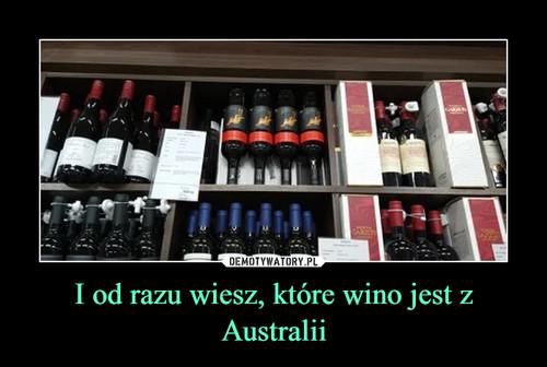 I od razu wiesz, które wino jest z Australii