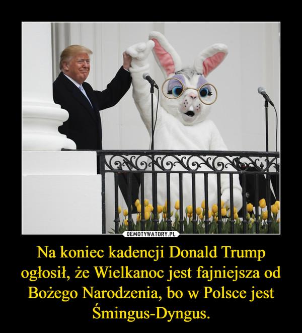Na koniec kadencji Donald Trump ogłosił, że Wielkanoc jest fajniejsza od Bożego Narodzenia, bo w Polsce jest Śmingus-Dyngus. –