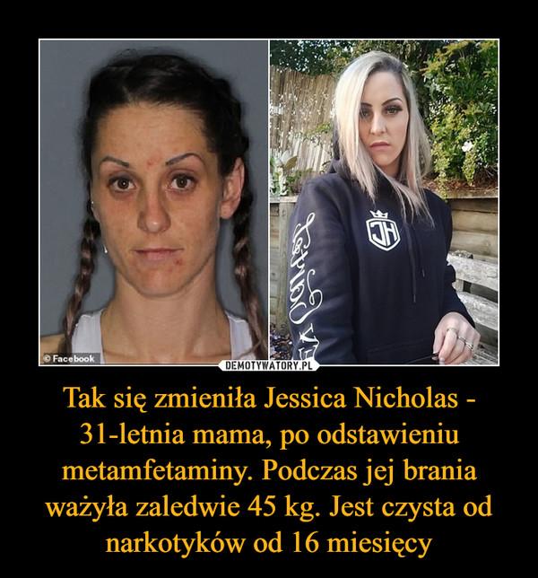 Tak się zmieniła Jessica Nicholas - 31-letnia mama, po odstawieniu metamfetaminy. Podczas jej brania ważyła zaledwie 45 kg. Jest czysta od narkotyków od 16 miesięcy –