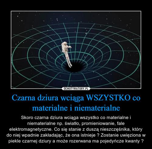 Czarna dziura wciąga WSZYSTKO co materialne i niematerialne