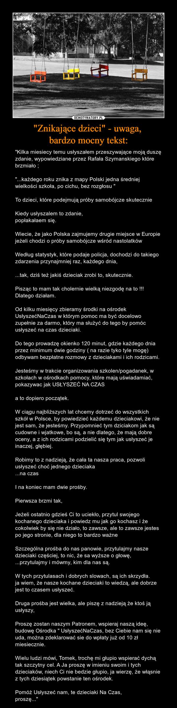"""""""Znikające dzieci"""" - uwaga, bardzo mocny tekst: – """"Kilka miesiecy temu usłyszałem przeszywające moją duszę zdanie, wypowiedziane przez Rafała Szymanskiego które brzmiało ;""""...każdego roku znika z mapy Polski jedna średniej wielkości szkoła, po cichu, bez rozgłosu """"To dzieci, które podejmują próby samobójcze skutecznieKiedy usłyszalem to zdanie,popłakałaem się.Wiecie, że jako Polska zajmujemy drugie miejsce w Europie jeżeli chodzi o próby samobójcze wśród nastolatkówWedług statystyk, które podaje policja, dochodzi do takiego zdarzenia przynajmniej raz, każdego dnia,...tak, dziś też jakiś dzieciak zrobi to, skutecznie.Pisząc to mam tak cholernie wielką niezgodę na to !!!Dlatego działam.Od kilku miesięcy zbieramy środki na ośrodek UsłyszećNaCzas w którym pomoc ma być docelowo zupełnie za darmo, który ma służyć do tego by pomóc usłyszeć na czas dzieciaki.Do tego prowadzę okienko 120 minut, gdzie każdego dnia przez minimum dwie godziny ( na razie tyko tyle mogę) odbywam bezpłatne rozmowy z dzieciakami i ich rodzicami.Jesteśmy w trakcie organizowania szkolen/pogadanek, w szkołach w ośrodkach pomocy, które mają uświadamiać, pokazywac jak USŁYSZEĆ NA CZASa to dopiero początek.W ciągu najbliższych lat chcemy dotrzeć do wszystkich szkół w Polsce, by powiedzieć każdemu dzieciakowi, że nie jest sam, że jesteśmy. Przypomnieć tym dziciakom jak są cudowne i wjatkowe, bo są, a nie dlatego, że mają dobre oceny, a z ich rodzicami podzielić się tym jak usłyszeć je inaczej, głębiej.Robimy to z nadzieją, że cała ta nasza praca, pozwoli usłyszeć choć jednego dzieciaka...na czasI na koniec mam dwie prośby.Pierwsza brzmi tak,Jeżeli ostatnio gdzieś Ci to uciekło, przytul swojego kochanego dzieciaka i powiedz mu jak go kochasz i że cokolwiek by się nie działo, to zawsze, ale to zawsze jestes po jego stronie, dla niego to bardzo ważneSzczególna prośba do nas panowie, przytulajmy nasze dzieciaki częściej, to nic, że sa wyższe o głowę,...przytulajmy i mówmy, kim dla nas są.W tych przytulasach i"""