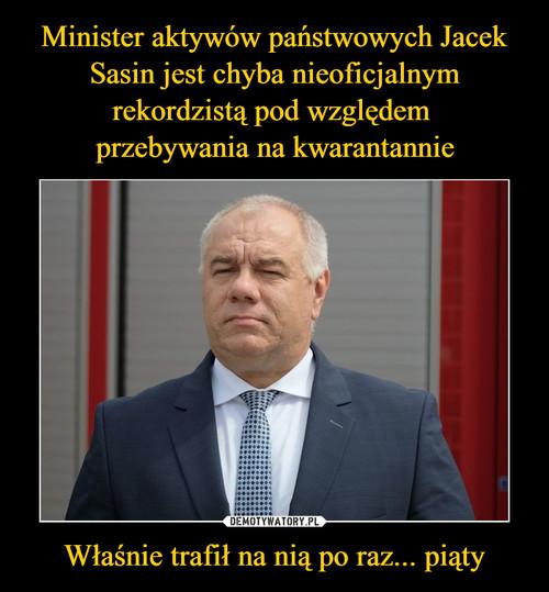 Minister aktywów państwowych Jacek Sasin jest chyba nieoficjalnym rekordzistą pod względem  przebywania na kwarantannie Właśnie trafił na nią po raz... piąty