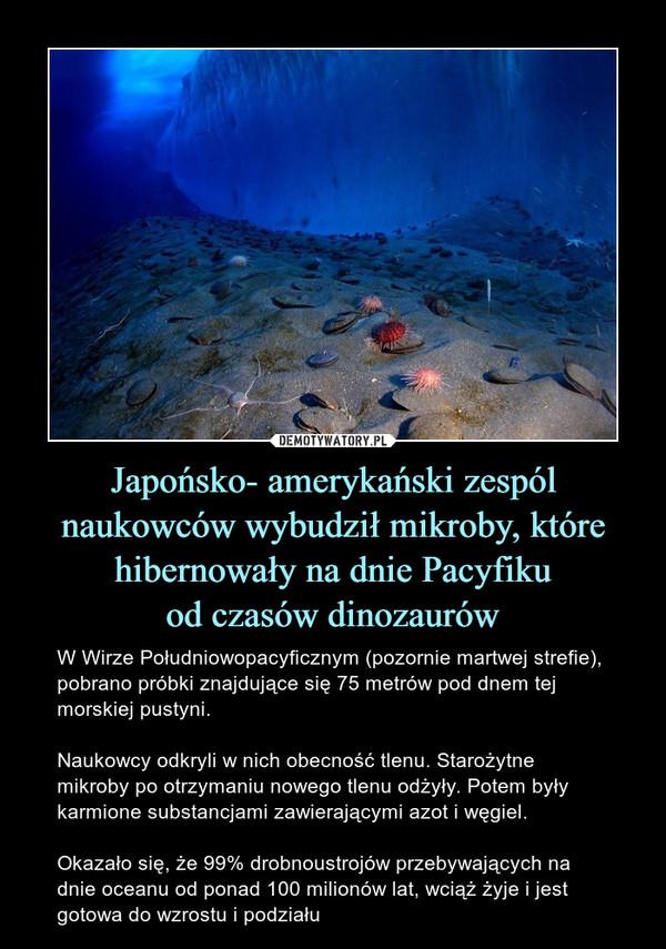 Japońsko- amerykański zespól naukowców wybudził mikroby, które hibernowały na dnie Pacyfikuod czasów dinozaurów – W Wirze Południowopacyficznym (pozornie martwej strefie), pobrano próbki znajdujące się 75 metrów pod dnem tej morskiej pustyni.Naukowcy odkryli w nich obecność tlenu. Starożytne mikroby po otrzymaniu nowego tlenu odżyły. Potem były karmione substancjami zawierającymi azot i węgiel. Okazało się, że 99% drobnoustrojów przebywających na dnie oceanu od ponad 100 milionów lat, wciąż żyje i jest gotowa do wzrostu i podziału