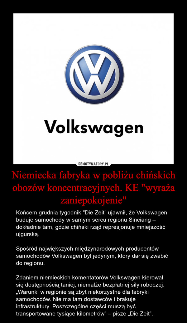 """Niemiecka fabryka w pobliżu chińskich obozów koncentracyjnych. KE """"wyraża zaniepokojenie"""" – Końcem grudnia tygodnik """"Die Zeit"""" ujawnił, że Volkswagen buduje samochody w samym sercu regionu Sinciang – dokładnie tam, gdzie chiński rząd represjonuje mniejszość ujgurską.Spośród największych międzynarodowych producentów samochodów Volkswagen był jedynym, który dał się zwabić do regionu. Zdaniem niemieckich komentatorów Volkswagen kierował się dostępnością taniej, niemalże bezpłatnej siły roboczej. """"Warunki w regionie są zbyt niekorzystne dla fabryki samochodów. Nie ma tam dostawców i brakuje infrastruktury. Poszczególne części muszą być transportowane tysiące kilometrów"""" – pisze """"Die Zeit"""". Volkswagen"""