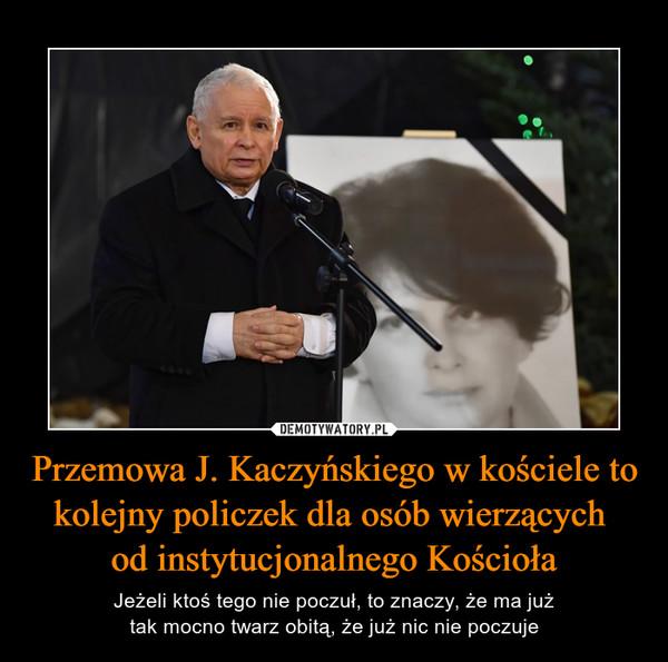 Przemowa J. Kaczyńskiego w kościele tokolejny policzek dla osób wierzących od instytucjonalnego Kościoła – Jeżeli ktoś tego nie poczuł, to znaczy, że ma jużtak mocno twarz obitą, że już nic nie poczuje