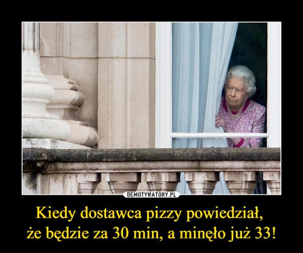 Kiedy dostawca pizzy powiedział, że będzie za 30 min, a minęło już 33! –