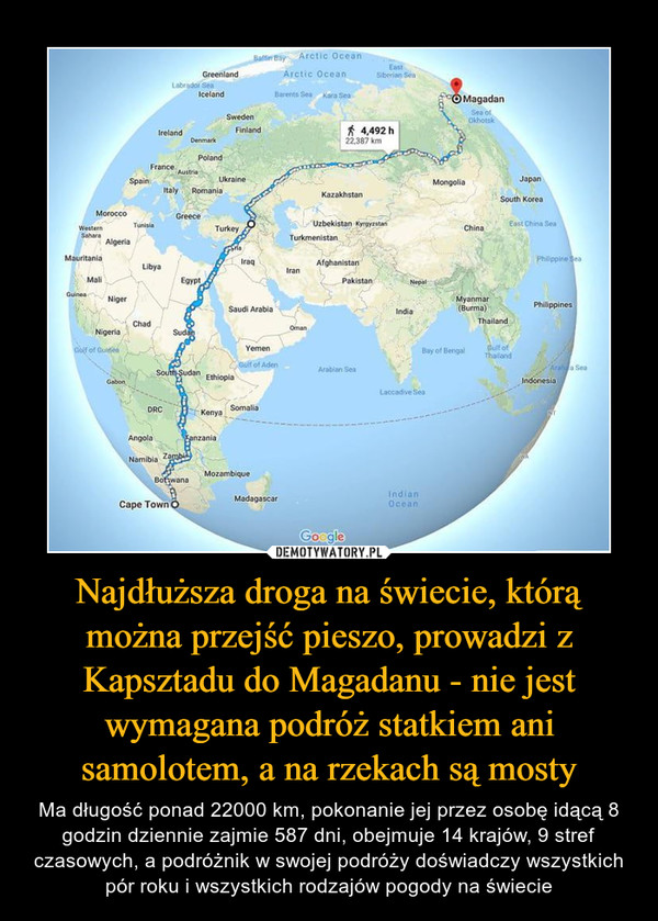 Najdłuższa droga na świecie, którą można przejść pieszo, prowadzi z Kapsztadu do Magadanu - nie jest wymagana podróż statkiem ani samolotem, a na rzekach są mosty – Ma długość ponad 22000 km, pokonanie jej przez osobę idącą 8 godzin dziennie zajmie 587 dni, obejmuje 14 krajów, 9 stref czasowych, a podróżnik w swojej podróży doświadczy wszystkich pór roku i wszystkich rodzajów pogody na świecie