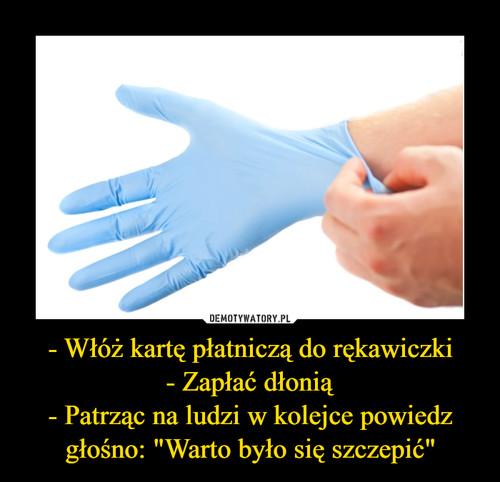 """- Włóż kartę płatniczą do rękawiczki - Zapłać dłonią - Patrząc na ludzi w kolejce powiedz głośno: """"Warto było się szczepić"""""""