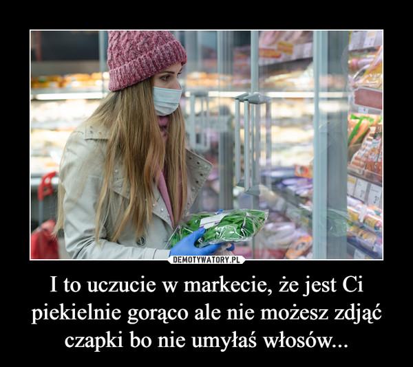 I to uczucie w markecie, że jest Ci piekielnie gorąco ale nie możesz zdjąć czapki bo nie umyłaś włosów... –