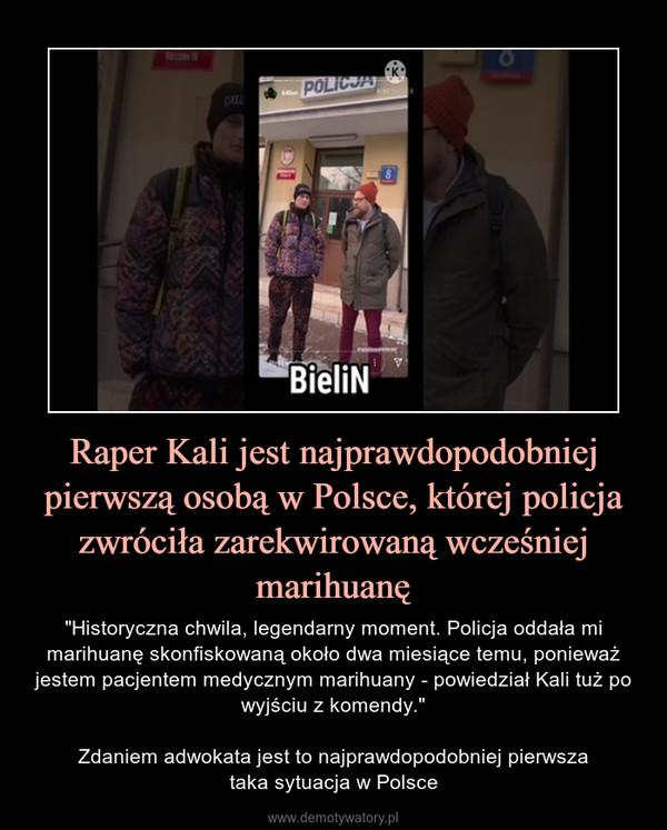 """Raper Kali jest najprawdopodobniej pierwszą osobą w Polsce, której policja zwróciła zarekwirowaną wcześniej marihuanę – """"Historyczna chwila, legendarny moment. Policja oddała mi marihuanę skonfiskowaną około dwa miesiące temu, ponieważ jestem pacjentem medycznym marihuany - powiedział Kali tuż po wyjściu z komendy.""""Zdaniem adwokata jest to najprawdopodobniej pierwszataka sytuacja w Polsce"""