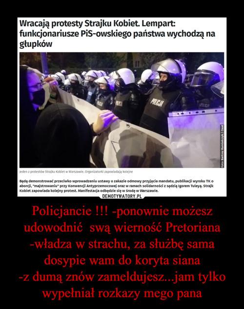 Policjancie !!! -ponownie możesz udowodnić  swą wierność Pretoriana -władza w strachu, za służbę sama dosypie wam do koryta siana -z dumą znów zameldujesz...jam tylko wypełniał rozkazy mego pana