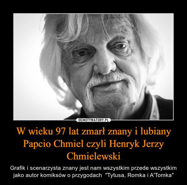 """W wieku 97 lat zmarł znany i lubiany Papcio Chmiel czyli Henryk Jerzy Chmielewski – Grafik i scenarzysta znany jest nam wszystkim przede wszystkim jako autor komiksów o przygodach  """"Tytusa, Romka i A'Tomka"""""""