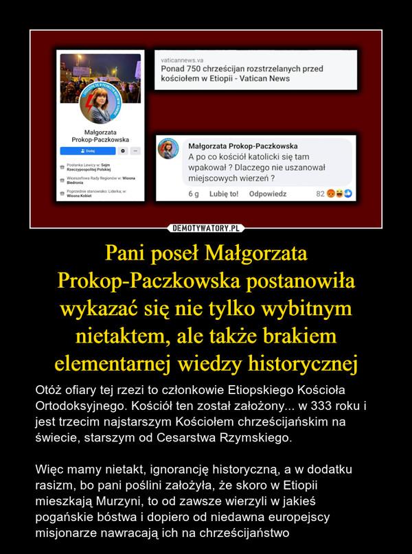 Pani poseł Małgorzata Prokop-Paczkowska postanowiła wykazać się nie tylko wybitnym nietaktem, ale także brakiem elementarnej wiedzy historycznej – Otóż ofiary tej rzezi to członkowie Etiopskiego Kościoła Ortodoksyjnego. Kościół ten został założony... w 333 roku i jest trzecim najstarszym Kościołem chrześcijańskim na świecie, starszym od Cesarstwa Rzymskiego.Więc mamy nietakt, ignorancję historyczną, a w dodatku rasizm, bo pani poślini założyła, że skoro w Etiopii mieszkają Murzyni, to od zawsze wierzyli w jakieś pogańskie bóstwa i dopiero od niedawna europejscy misjonarze nawracają ich na chrześcijaństwo