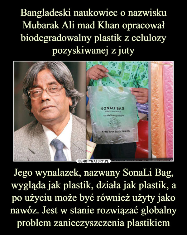 Jego wynalazek, nazwany SonaLi Bag, wygląda jak plastik, działa jak plastik, a po użyciu może być również użyty jako nawóz. Jest w stanie rozwiązać globalny problem zanieczyszczenia plastikiem –