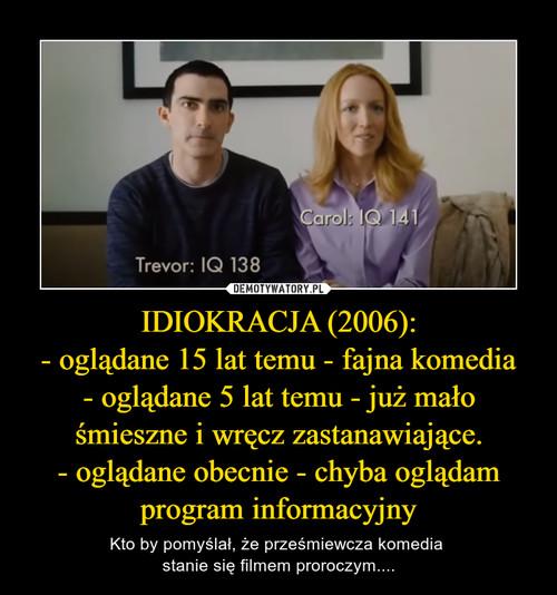 IDIOKRACJA (2006): - oglądane 15 lat temu - fajna komedia - oglądane 5 lat temu - już mało śmieszne i wręcz zastanawiające. - oglądane obecnie - chyba oglądam program informacyjny