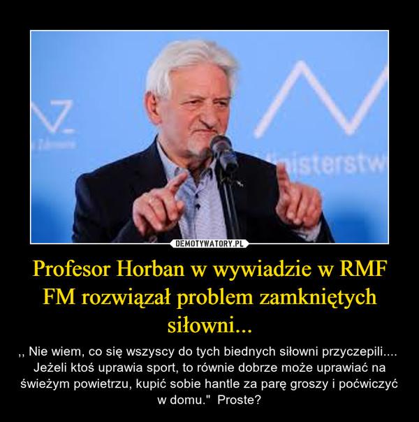 """Profesor Horban w wywiadzie w RMF FM rozwiązał problem zamkniętych siłowni... – ,, Nie wiem, co się wszyscy do tych biednych siłowni przyczepili....  Jeżeli ktoś uprawia sport, to równie dobrze może uprawiać na świeżym powietrzu, kupić sobie hantle za parę groszy i poćwiczyć w domu.""""  Proste?"""