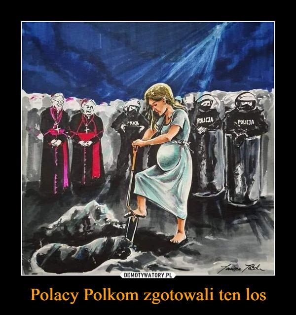 Polacy Polkom zgotowali ten los –