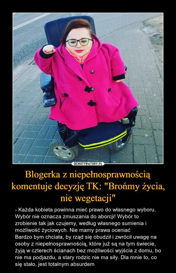 """Blogerka z niepełnosprawnością komentuje decyzję TK: """"Brońmy życia, nie wegetacji"""" – - Każda kobieta powinna mieć prawo do własnego wyboru. Wybór nie oznacza zmuszania do aborcji! Wybór to zrobienie tak jak czujemy, według własnego sumienia i możliwość życiowych. Nie mamy prawa oceniaćBardzo bym chciała, by rząd się obudził i zwrócił uwagę na osoby z niepełnosprawnością, które już są na tym świecie, żyją w czterech ścianach bez możliwości wyjścia z domu, bo nie ma podjazdu, a stary rodzic nie ma siły. Dla mnie to, co się stało, jest totalnym absurdem"""
