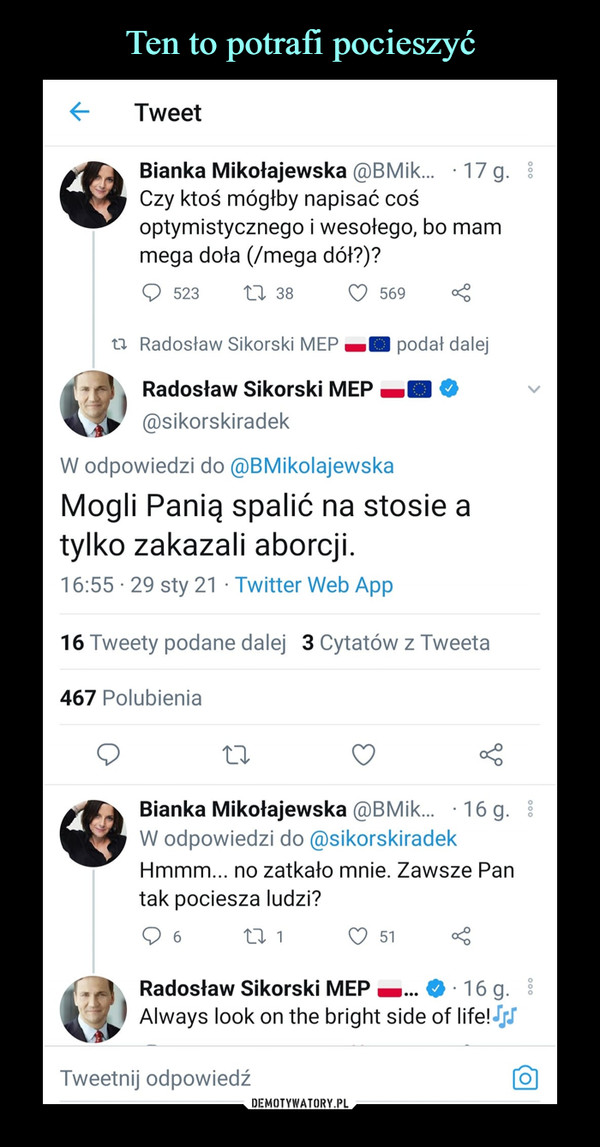 –  Bianka Mikołajewska iBMik... -17g.Czy ktoś mógłby napisać cośoptymistycznego i wesołego, bo mammega dola (/mega dół?)?Radosław Sikorski @sikorskiradekW odpowiedzi do @BMikolajewskaMogli Panią spalić na stosie atylko zakazali aborcji.Bianka Mikołajewska @BMik...   16 g.W odpowiedzi do @sikorskiradekHmmm... no zatkało mnie. Zawsze Pantak pociesza ludzi?Radosław Sikorski Always look on the bright side of lifelJjJ*