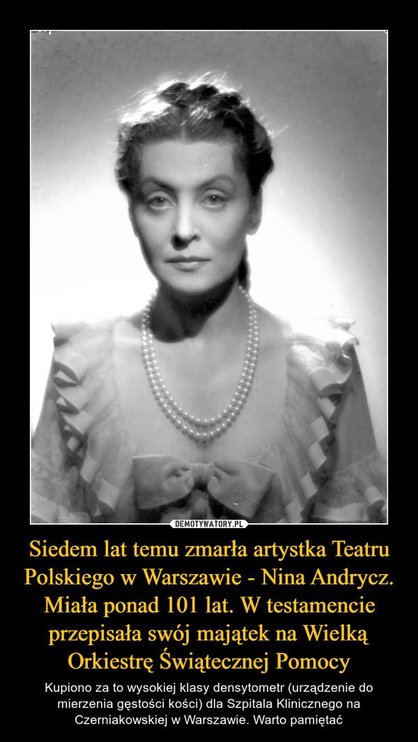 Siedem lat temu zmarła artystka Teatru Polskiego w Warszawie - Nina Andrycz. Miała ponad 101 lat. W testamencie przepisała swój majątek na Wielką Orkiestrę Świątecznej Pomocy – Kupiono za to wysokiej klasy densytometr (urządzenie do mierzenia gęstości kości) dla Szpitala Klinicznego na Czerniakowskiej w Warszawie. Warto pamiętać