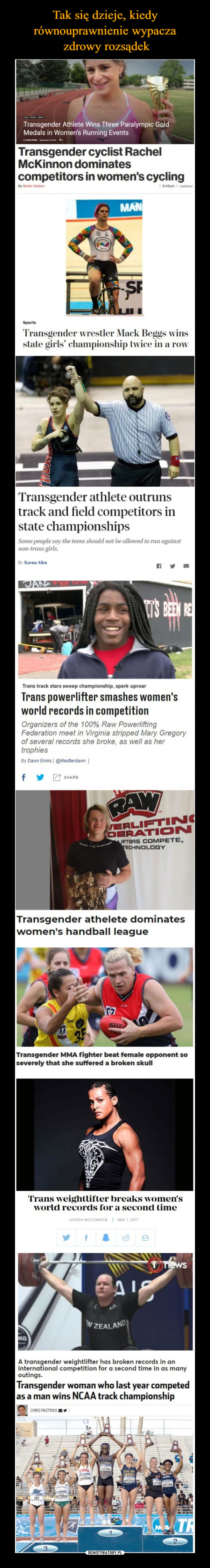 –  Transgender Athlete Wins Three Paralympic GoldMedals in Women's Running EventsTransgender cyclist RachelMcKinnon dominatescompetitors in women's cyclingBy Mollie Walker1 8:44pm I UpdatedMANSFSportsTransgender wrestler Mack Beggs winsstate girls' championship twice in a rowTransgender athlete outrunstrack and field competitors instate championshipsSome people say the teens should not be allowed to run againstnon-trans girls.By Karma AllenTS BEEN RETrans track stars sweep championship, spark uproarTrans powerlifter smashes women'sworld records in competitionOrganizers of the 100% Raw PowerliftingFederation meet in Virginia stripped Mary Gregoryof several records she broke, as well as hertrophiesBy Dawn Ennis   @lifeafterdawn  SHARERAWERLIFTI NCOERATI ONLIFTERS COMPETE,TECHNOLOGYAE TH PLAOTransgender athelete dominateswomen's handball leagueTransgender MMA fighter beat female opponent soseverely that she suffered a broken skullTrans weightlifter breaks women'sworld records for a second timeJOSEPH MCCORMICK I MAY 1, 2017TnewsW ZEALANDKOA transgender weightlifter has broken records in aninternational competition for a second time in as manyoutings.Transgender woman who last year competedas a man wins NCAA track championshipCHRIS PASTRICKEAVENSTELERLAS AFIMEBYTR