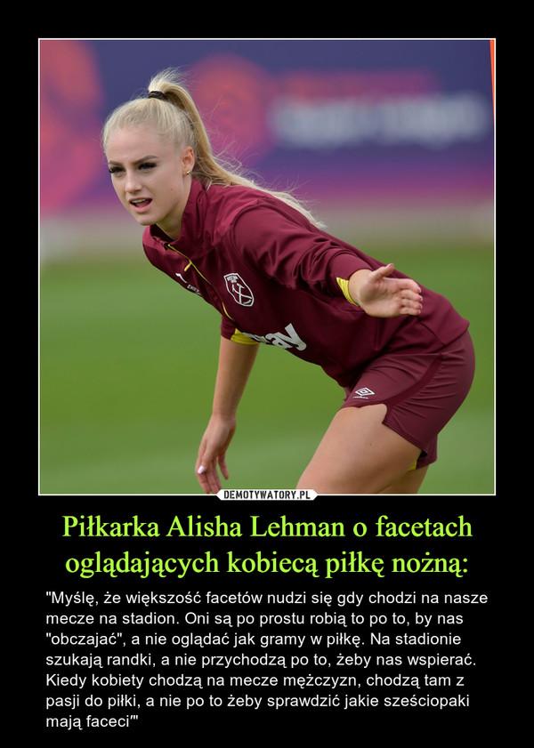 """Piłkarka Alisha Lehman o facetach oglądających kobiecą piłkę nożną: – """"Myślę, że większość facetów nudzi się gdy chodzi na nasze mecze na stadion. Oni są po prostu robią to po to, by nas """"obczajać"""", a nie oglądać jak gramy w piłkę. Na stadionie szukają randki, a nie przychodzą po to, żeby nas wspierać. Kiedy kobiety chodzą na mecze mężczyzn, chodzą tam z pasji do piłki, a nie po to żeby sprawdzić jakie sześciopaki mają faceci′"""""""