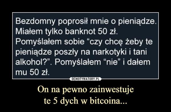 """On na pewno zainwestujete 5 dych w bitcoina... –  Bezdomny poprosił mnie o pieniądze.Miałem tylko banknot 50 zł.Pomyślałem sobie """"czy chcę żeby tepieniądze poszły na narkotyki i tanialkohol?"""". Pomyślałem """"nie"""" i dałemmu 50 zł."""