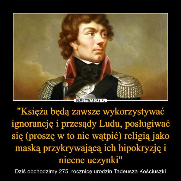 """""""Księża będą zawsze wykorzystywać ignorancję i przesądy Ludu, posługiwać się (proszę w to nie wątpić) religią jako maską przykrywającą ich hipokryzję i niecne uczynki"""" – Dziś obchodzimy 275. rocznicę urodzin Tadeusza Kościuszki"""