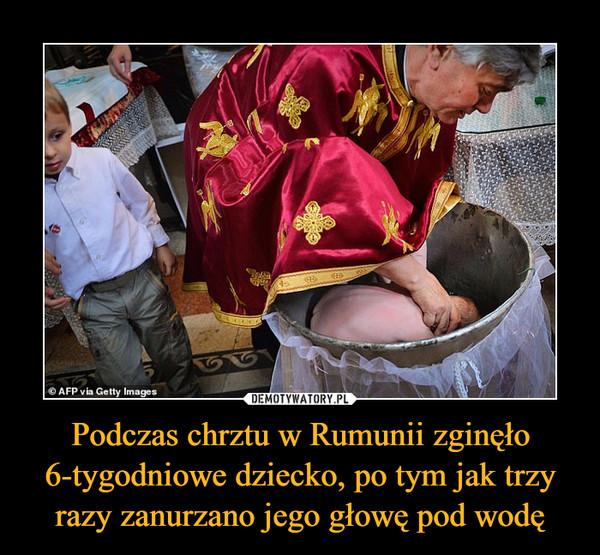 Podczas chrztu w Rumunii zginęło 6-tygodniowe dziecko, po tym jak trzy razy zanurzano jego głowę pod wodę –