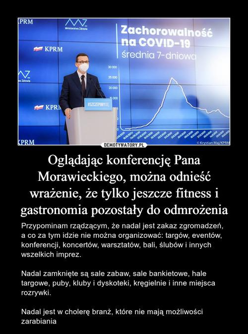 Oglądając konferencję Pana Morawieckiego, można odnieść wrażenie, że tylko jeszcze fitness i gastronomia pozostały do odmrożenia