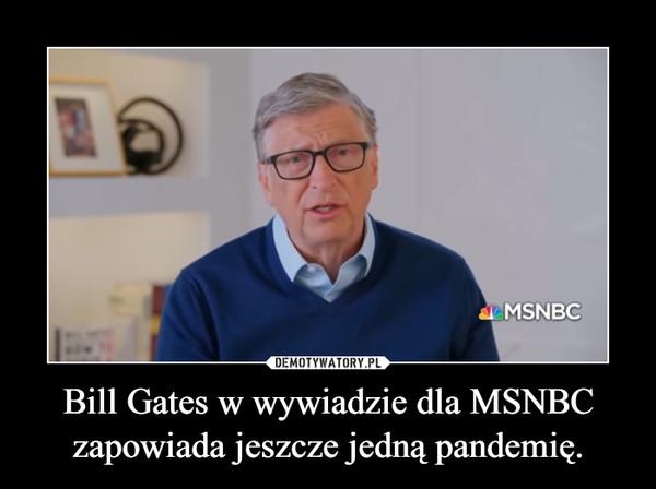Bill Gates w wywiadzie dla MSNBC zapowiada jeszcze jedną pandemię. –