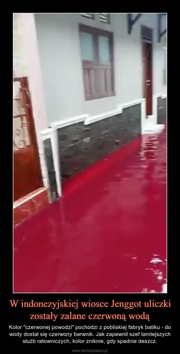 """W indonezyjskiej wiosce Jenggot uliczki zostały zalane czerwoną wodą – Kolor """"czerwonej powodzi"""" pochodzi z pobliskiej fabryk batiku - do wody dostał się czerwony barwnik. Jak zapewnił szef tamtejszych służb ratowniczych, kolor zniknie, gdy spadnie deszcz."""